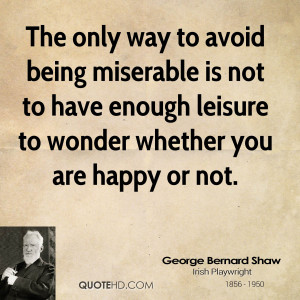 The only way to avoid being miserable is not to have enough leisure to ...