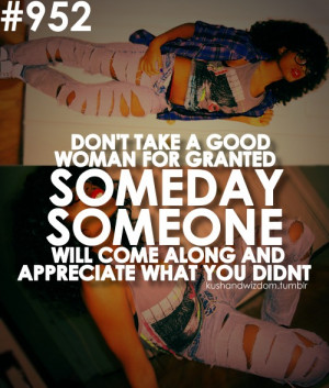 Don't take a good WOMAN for granted, someday, someone, will come ...