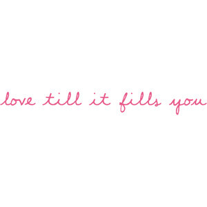Amanda's Witty Quotes & Lyrics; ♥ - love till it fills you.