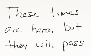 These times are hard but they will pass