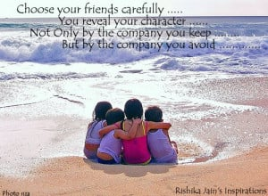 Choose your friends carefully…. You reveal your character not only ...