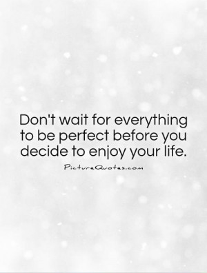 Don't wait for everything to be perfect before you decide to enjoy ...