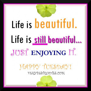 Life is Still Beautiful Happy Tuesday Morning picture Quote to