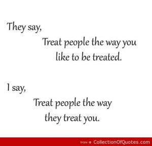 treat people the way you like to be treated i say treat people the way ...