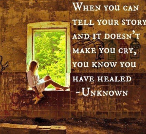 When you can tell your story and it doesn't make you cry, you know you ...