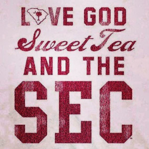... God, Sweet tea and the SEC! The only way to live! South Carolina girl