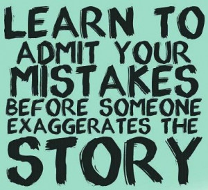 Quote on admitting mistakes before someone exaggerate the story