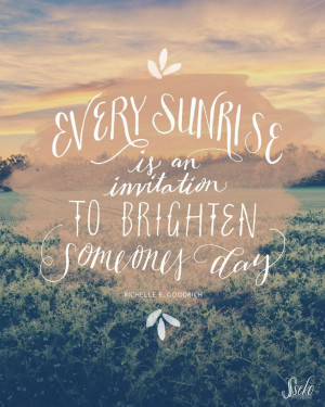 Every sunrise is an invitation to brighten someone's day.