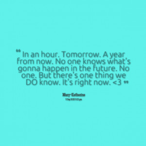 Quotes Picture: in an hour tomorrow a year from now no one knows what ...