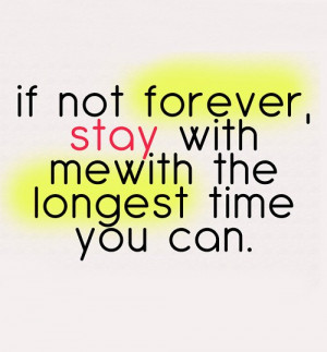 If not forever stay with me with the longest time you can.