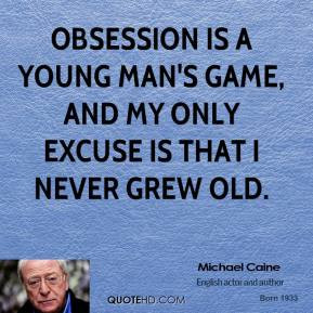 Michael Caine - Obsession is a young man's game, and my only excuse is ...