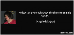 ... can give or take away the choice to commit suicide. - Maggie Gallagher