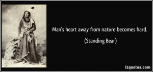 Man's heart away from nature becomes hard. - Standing Bear