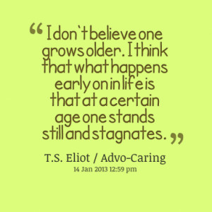 ... on in life is that at a certain age one stands still and stagnates