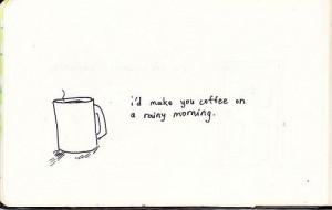 ... you coffee on a rainy morning. God, I'd make you coffee every morning