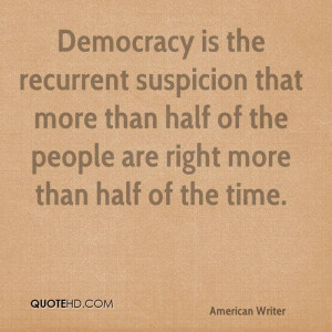 Democracy is the recurrent suspicion that more than half of the people ...