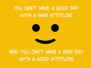 can't have a good day with a bad attitude and you can't have a bad day ...