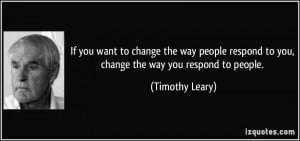 to change the way people respond to you, change the way you respond ...