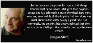 For instance, on the planet Earth, man had always assumed that he was ...