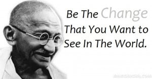 mahatma gandhi be the change that you wish to see in the world