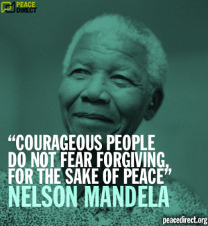 "... people do not fear forgiving for the sake of peace"" - Nelson Mandela"