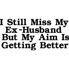 ex husband quotes - Google Search Husband Quotes, Friend