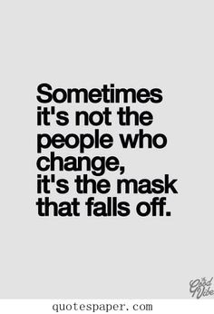 Sometimes it's not the people who change, it's the mask that falls off ...