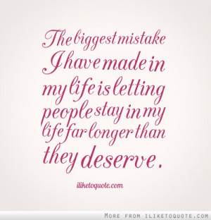 ... My Life Is Letting People Stay In My Life For Longer Than They Deserve