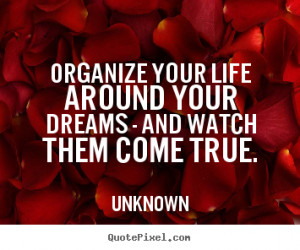 Life quote - Organize your life around your dreams - and watch them ...