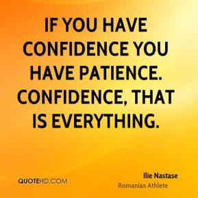 ... you have confidence you have patience. Confidence, that is everything