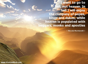 want to go to hell, not heaven. In hell I will enjoy the company of ...