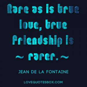 Rare as is true love, true friendship is rarer.""