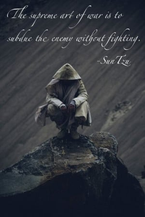 The supreme art of war is to subdue the enemy without fighting ...