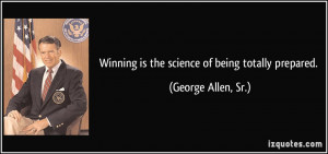 Winning is the science of being totally prepared. - George Allen, Sr.