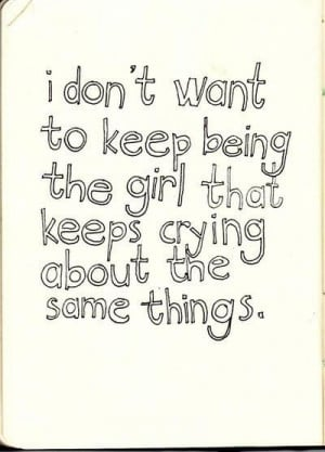... want to keep being the girl that keeps crying about the same things