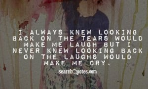 ... , but I never knew looking back on my laughter would make me cry