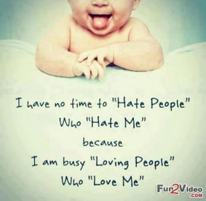 Have No Time To Hate People Who Hate Me Because I Am Busy Loving ...
