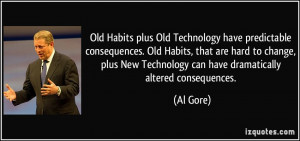 ... New Technology can have dramatically altered consequences. - Al Gore