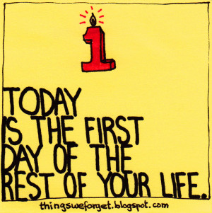 828: Today is the first day of the rest of your life.
