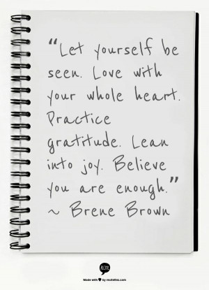 "... gratitude. Lean into joy. Believe you are enough."" ~ Brene Brown"