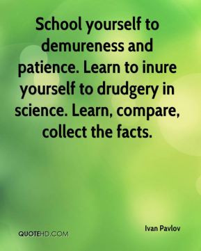 School yourself to demureness and patience. Learn to inure yourself to ...