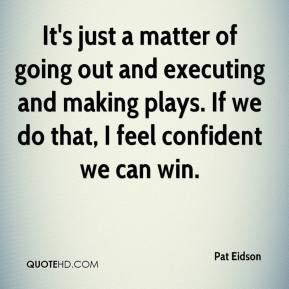 Pat Eidson - It's just a matter of going out and executing and making ...