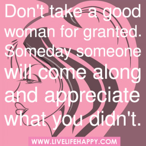 Don't take a good woman for granted. Someday someone will come along ...