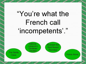 You're what the French call 'incompetents'.