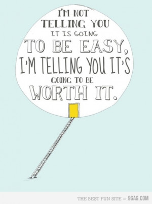 ... it is going to be easy, I'm telling you its going to be worth it