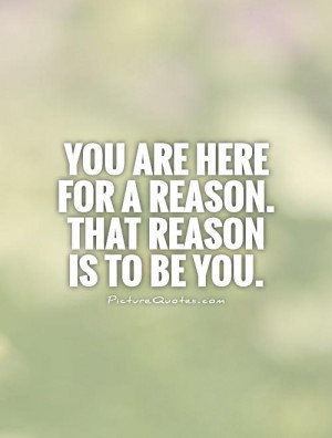 You are here for a reason. That reason is to be you. Picture Quote #1