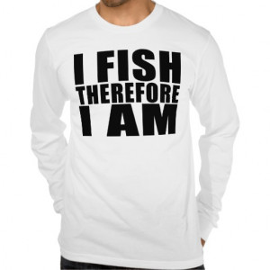 Funny Fishing Quotes Jokes I Fish Therefore I am T-shirts