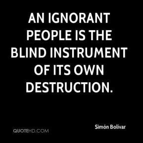 simon-bolivar-quote-an-ignorant-people-is-the-blind-instrument-of-its ...
