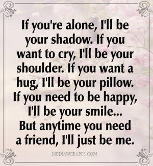 ... need to be happy, I'll be your smile... But anytime you need a friend