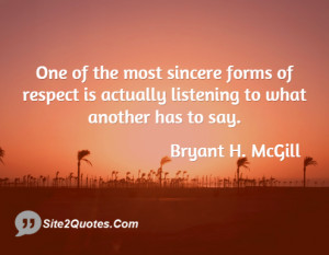 One of the most sincere forms of respect is actually listening to what ...